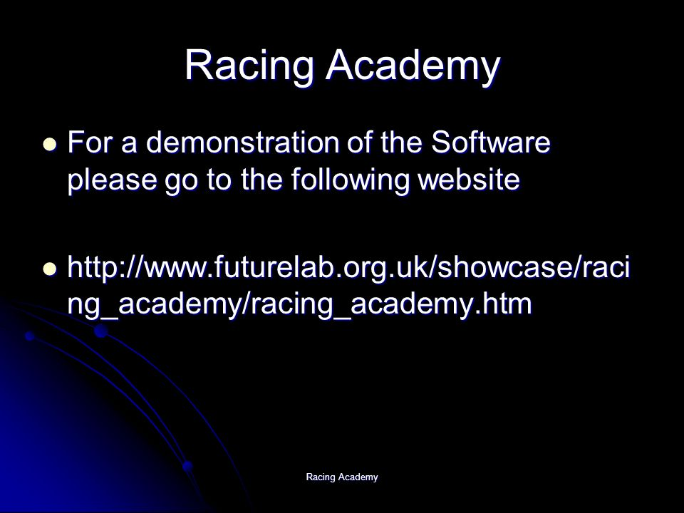 Racing Academy For a demonstration of the Software please go to the following website For a demonstration of the Software please go to the following website http://www.futurelab.org.uk/showcase/raci ng_academy/racing_academy.htm http://www.futurelab.org.uk/showcase/raci ng_academy/racing_academy.htm