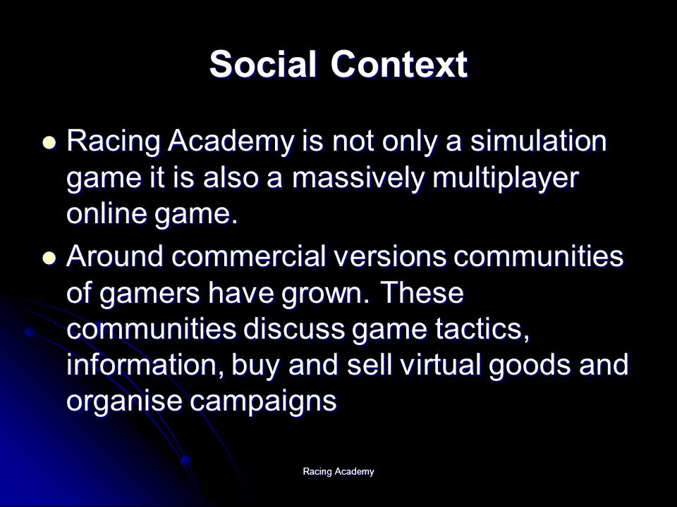 Racing Academy Social Context Racing Academy is not only a simulation game it is also a massively multiplayer online game.