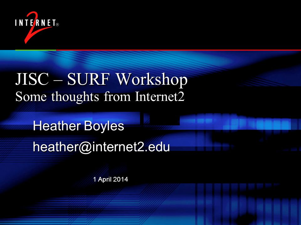1 April 2014 JISC – SURF Workshop Some thoughts from Internet2 Heather Boyles Heather Boyles