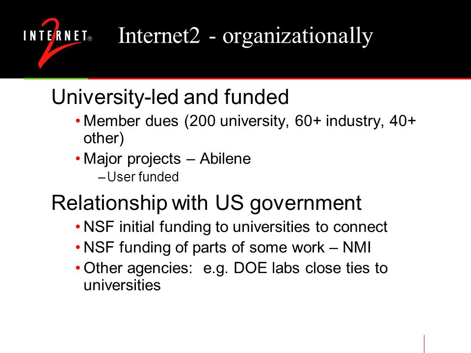 Internet2 - organizationally University-led and funded Member dues (200 university, 60+ industry, 40+ other) Major projects – Abilene –User funded Relationship with US government NSF initial funding to universities to connect NSF funding of parts of some work – NMI Other agencies: e.g.