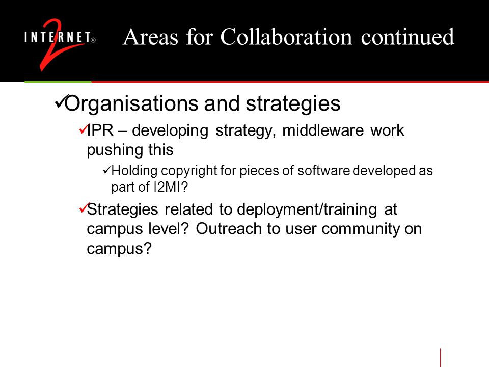 Areas for Collaboration continued Organisations and strategies IPR – developing strategy, middleware work pushing this Holding copyright for pieces of software developed as part of I2MI.