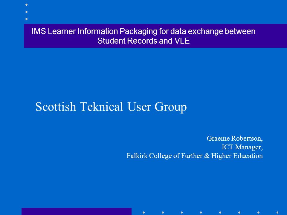 IMS Learner Information Packaging for data exchange between Student Records and VLE Scottish Teknical User Group Graeme Robertson, ICT Manager, Falkirk College of Further & Higher Education