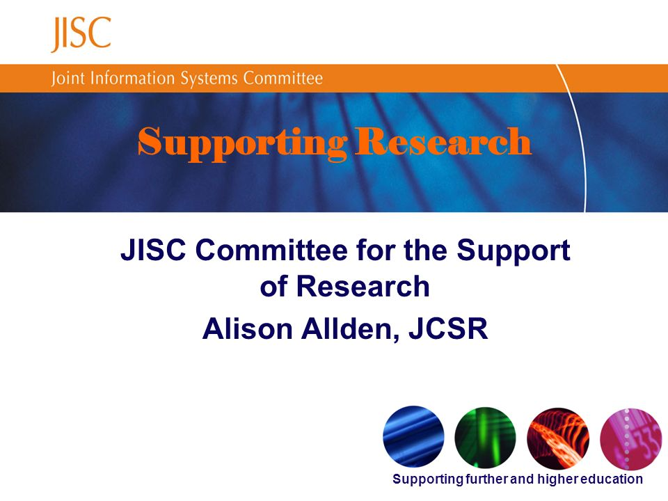 Supporting further and higher education Supporting Research JISC Committee for the Support of Research Alison Allden, JCSR