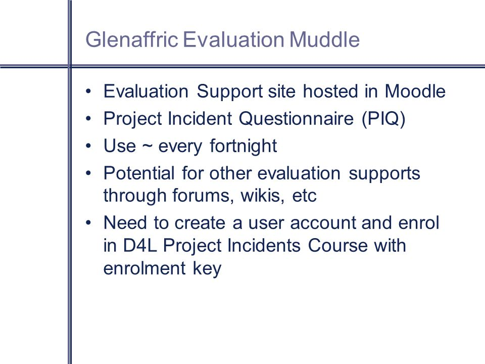 GEM Evaluation Support site hosted in Moodle Project Incident Questionnaire (PIQ) Use ~ every fortnight Potential for other evaluation supports through forums, wikis, etc Need to create a user account and enrol in D4L Project Incidents Course with enrolment key Glenaffric Evaluation Muddle