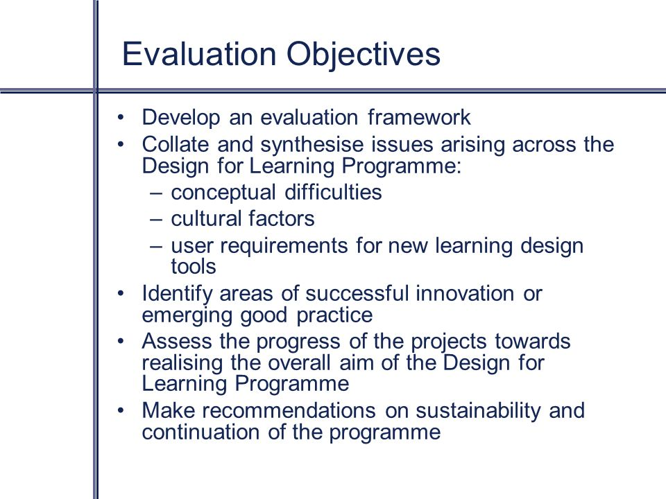 Evaluation Objectives Develop an evaluation framework Collate and synthesise issues arising across the Design for Learning Programme: –conceptual difficulties –cultural factors –user requirements for new learning design tools Identify areas of successful innovation or emerging good practice Assess the progress of the projects towards realising the overall aim of the Design for Learning Programme Make recommendations on sustainability and continuation of the programme