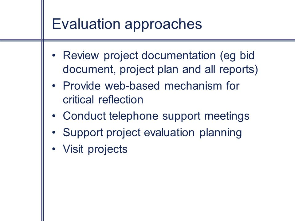 Evaluation approaches Review project documentation (eg bid document, project plan and all reports) Provide web-based mechanism for critical reflection Conduct telephone support meetings Support project evaluation planning Visit projects