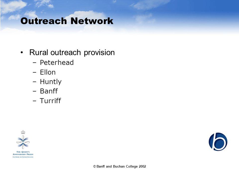 © Banff and Buchan College 2002 Outreach Network Rural outreach provision –Peterhead –Ellon –Huntly –Banff –Turriff