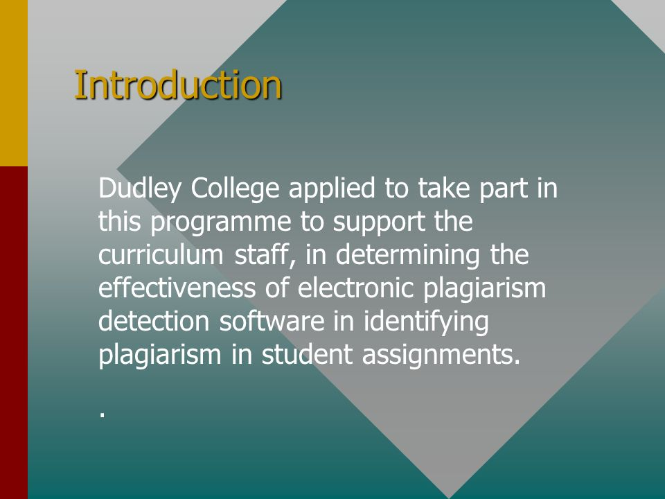 Introduction Dudley College applied to take part in this programme to support the curriculum staff, in determining the effectiveness of electronic plagiarism detection software in identifying plagiarism in student assignments..