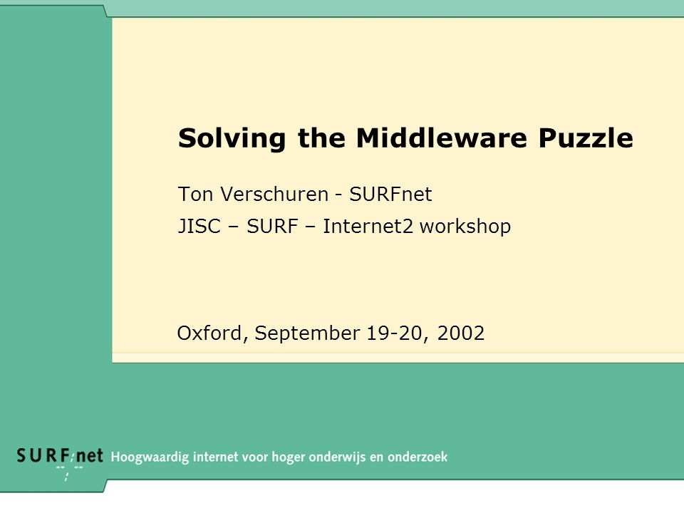 Solving the Middleware Puzzle Ton Verschuren - SURFnet JISC – SURF – Internet2 workshop Oxford, September 19-20, 2002
