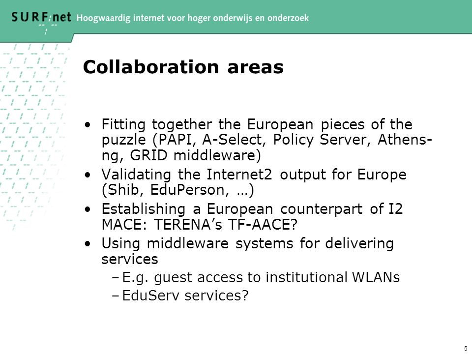 5 Collaboration areas Fitting together the European pieces of the puzzle (PAPI, A-Select, Policy Server, Athens- ng, GRID middleware) Validating the Internet2 output for Europe (Shib, EduPerson, …) Establishing a European counterpart of I2 MACE: TERENAs TF-AACE.