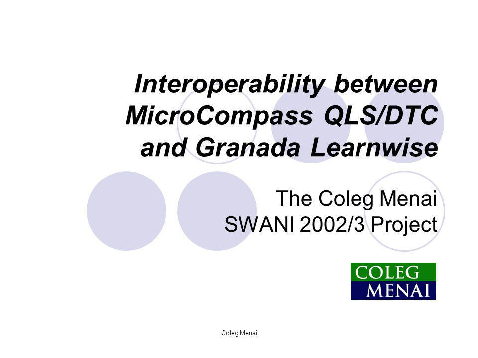 Coleg Menai Interoperability between MicroCompass QLS/DTC and Granada Learnwise The Coleg Menai SWANI 2002/3 Project