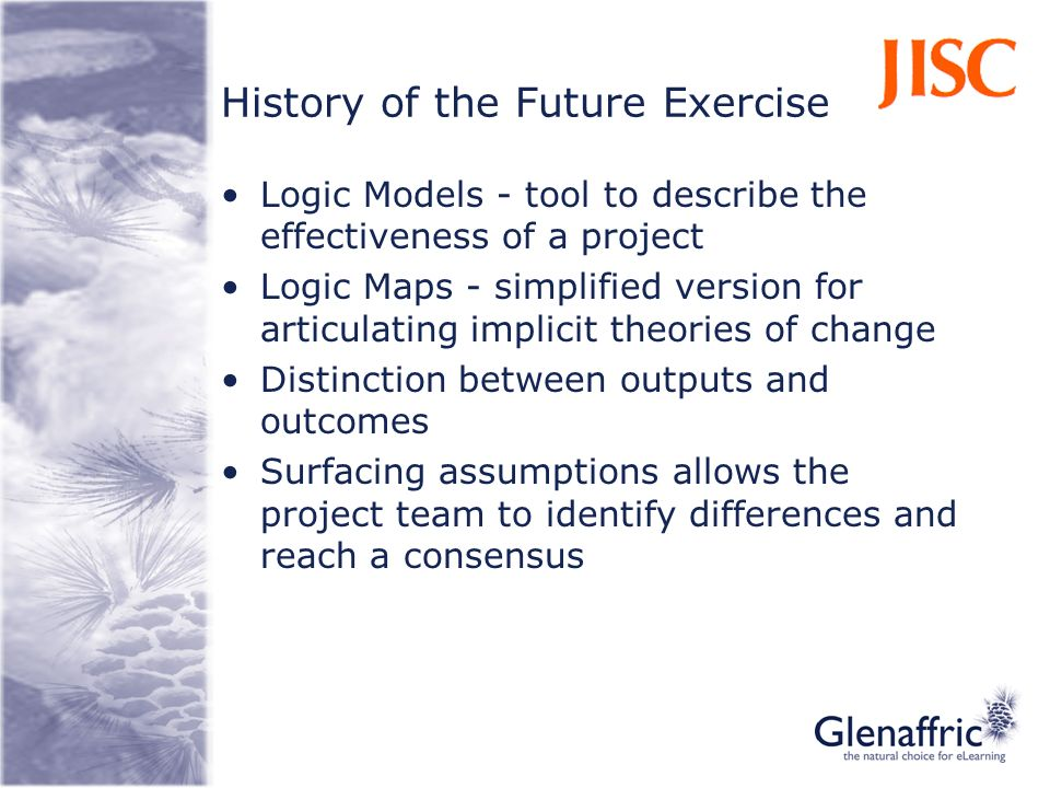 History of the Future Exercise Logic Models - tool to describe the effectiveness of a project Logic Maps - simplified version for articulating implici