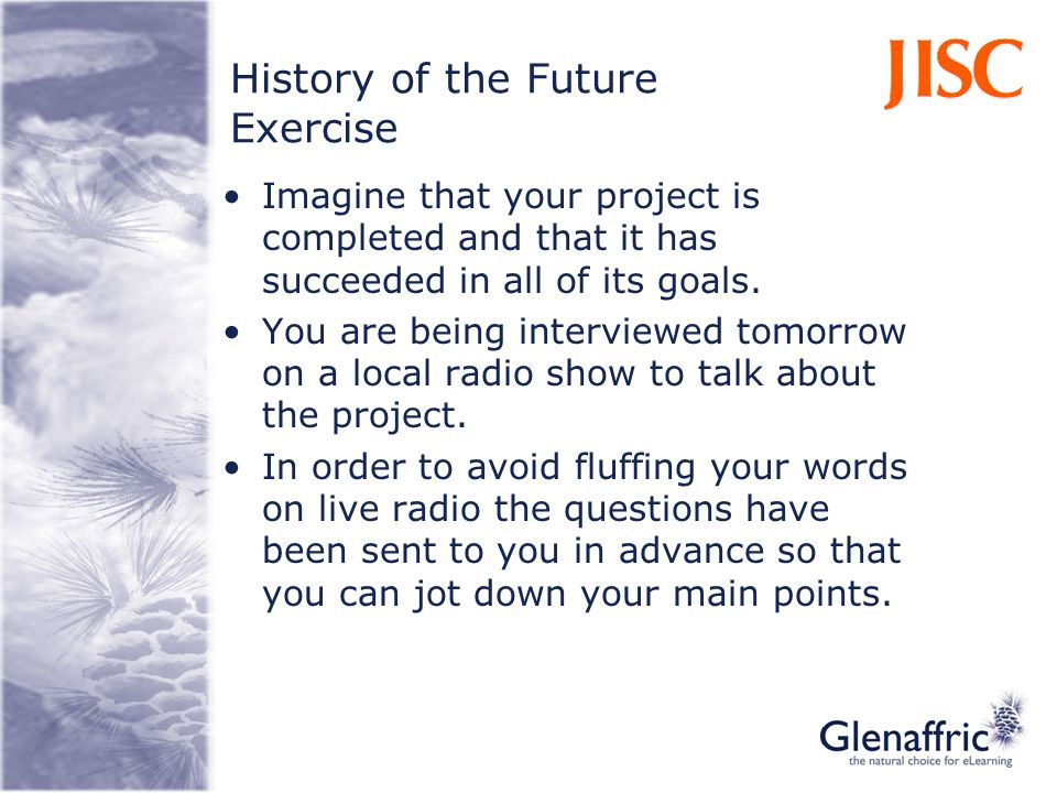 History of the Future Exercise Imagine that your project is completed and that it has succeeded in all of its goals. You are being interviewed tomorro