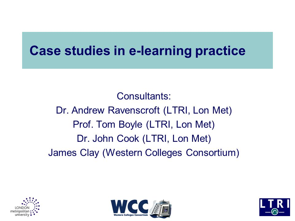 Project rationale Produce 10 case studies of innovative and effective e- learning practice across sectors (HE, FE, ACL, Sixth Form) Perform a developmental role through close collaboration with e-learning models desk study –Comment on and validate instruments/templates –Four formative case studies based on previous experience/existing data (one for each sector) –Application of instruments to six further case studies (via site visits)