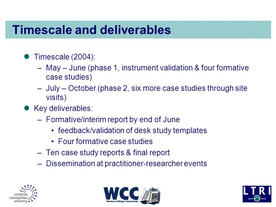 Timescale and deliverables Timescale (2004): –May – June (phase 1, instrument validation & four formative case studies) –July – October (phase 2, six more case studies through site visits) Key deliverables: –Formative/interim report by end of June feedback/validation of desk study templates Four formative case studies –Ten case study reports & final report –Dissemination at practitioner-researcher events