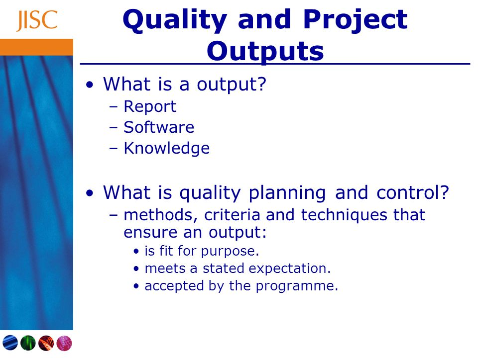 Quality and Project Outputs What is a output? –Report –Software –Knowledge What is quality planning and control? –methods, criteria and techniques tha