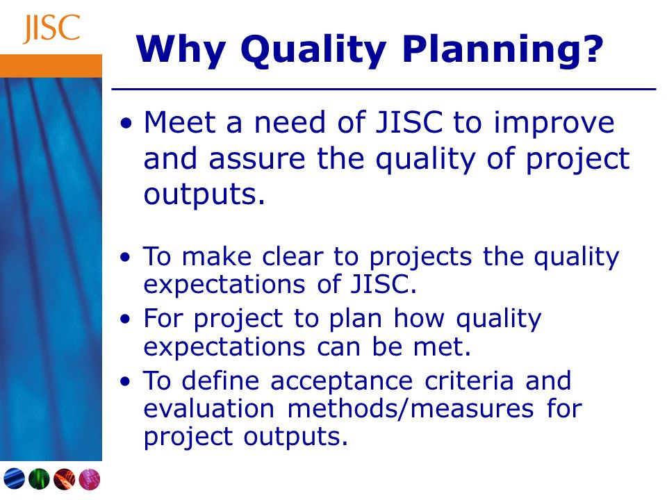 Why Quality Planning.Meet a need of JISC to improve and assure the quality of project outputs.