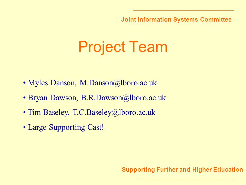 Joint Information Systems Committee Supporting Further and Higher Education Project Team Myles Danson, M.Danson@lboro.ac.uk Bryan Dawson, B.R.Dawson@lboro.ac.uk Tim Baseley, T.C.Baseley@lboro.ac.uk Large Supporting Cast!