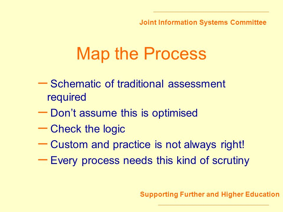 Joint Information Systems Committee Supporting Further and Higher Education Map the Process – Schematic of traditional assessment required – Dont assume this is optimised – Check the logic – Custom and practice is not always right.