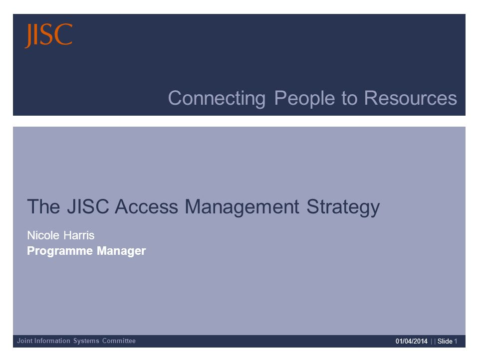 Joint Information Systems Committee 01/04/2014 | | Slide 1 Connecting People to Resources The JISC Access Management Strategy Nicole Harris Programme