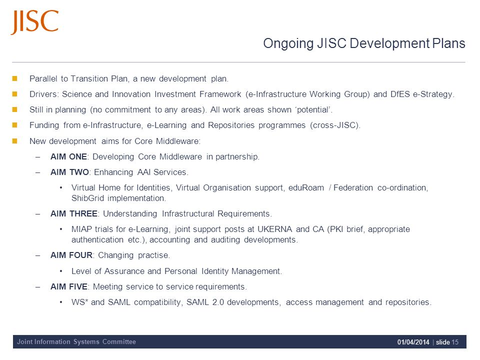 Joint Information Systems Committee 01/04/2014 | slide 15 Ongoing JISC Development Plans Parallel to Transition Plan, a new development plan. Drivers: