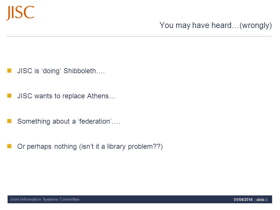 Joint Information Systems Committee 01/04/2014 | slide 2 You may have heard…(wrongly) JISC is doing Shibboleth…. JISC wants to replace Athens… Somethi