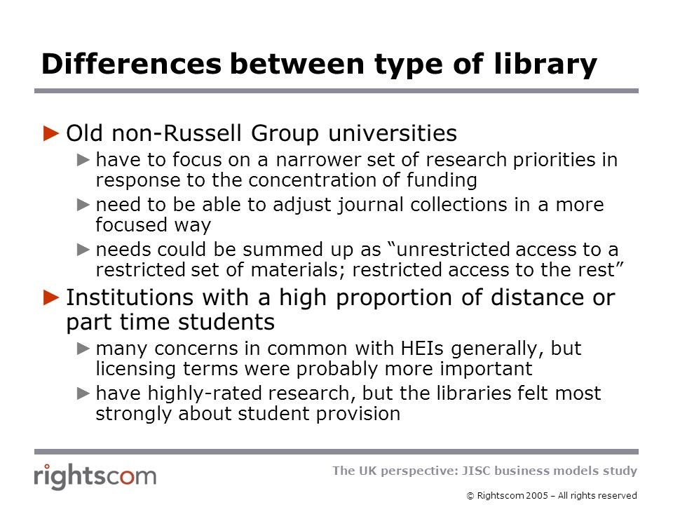 The UK perspective: JISC business models study © Rightscom 2005 – All rights reserved Differences between type of library Old non-Russell Group universities have to focus on a narrower set of research priorities in response to the concentration of funding need to be able to adjust journal collections in a more focused way needs could be summed up as unrestricted access to a restricted set of materials; restricted access to the rest Institutions with a high proportion of distance or part time students many concerns in common with HEIs generally, but licensing terms were probably more important have highly-rated research, but the libraries felt most strongly about student provision