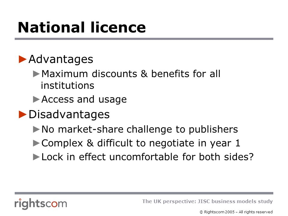 The UK perspective: JISC business models study © Rightscom 2005 – All rights reserved National licence Advantages Maximum discounts & benefits for all institutions Access and usage Disadvantages No market-share challenge to publishers Complex & difficult to negotiate in year 1 Lock in effect uncomfortable for both sides