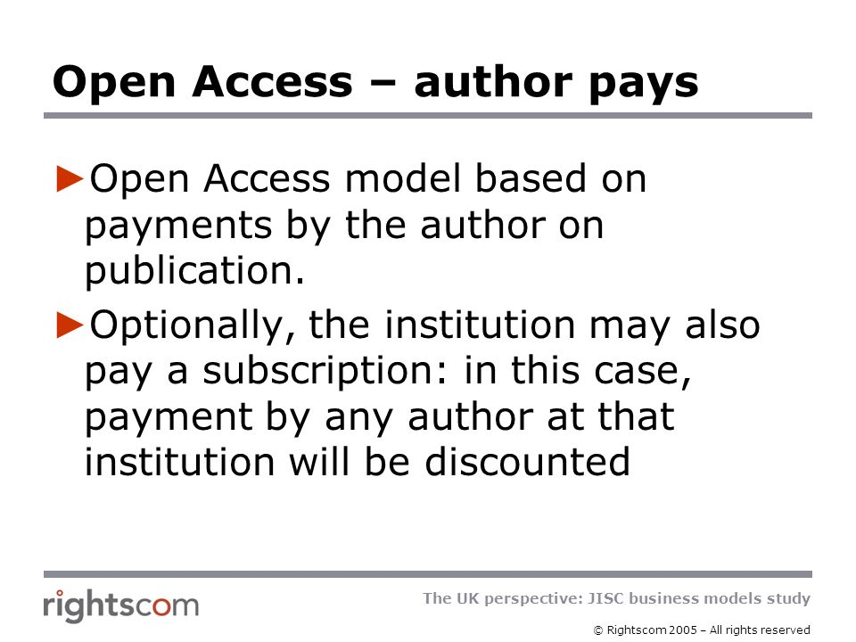 The UK perspective: JISC business models study © Rightscom 2005 – All rights reserved Open Access – author pays Open Access model based on payments by the author on publication.