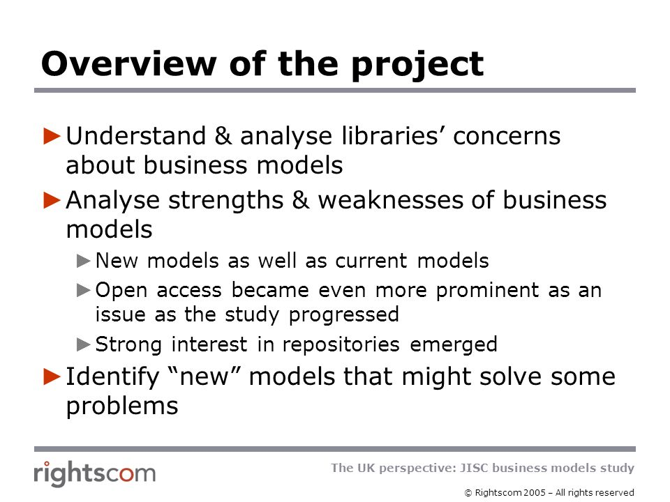 The UK perspective: JISC business models study © Rightscom 2005 – All rights reserved Output for JISC Basis for decisions & action Full understanding of what librarians & researchers want Understanding of publisher attitudes to different business models Analysis of what needs to be done to reconcile user & publisher needs