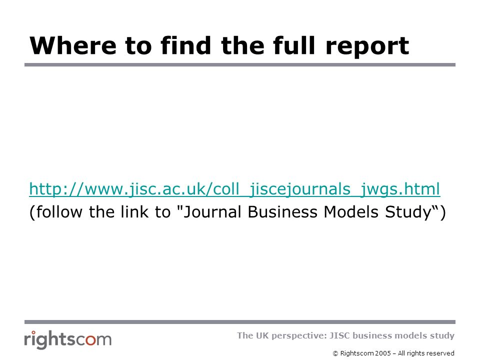 The UK perspective: JISC business models study © Rightscom 2005 – All rights reserved Where to find the full report http://www.jisc.ac.uk/coll_jiscejournals_jwgs.html (follow the link to Journal Business Models Study)