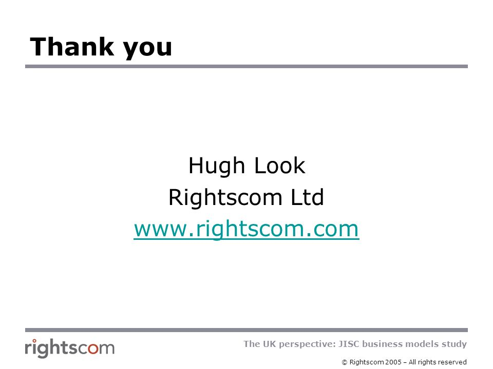 The UK perspective: JISC business models study © Rightscom 2005 – All rights reserved Thank you Hugh Look Rightscom Ltd www.rightscom.com