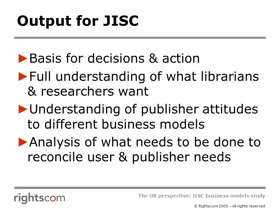 The UK perspective: JISC business models study © Rightscom 2005 – All rights reserved Process highlights Scenarios to stimulate discussion in interviews Interviewing combines structure & open- ended to elicit all factors driving preferences Significant proportion of interviews face-to- face Significant leverage from modelling tools already developed Publisher interviews