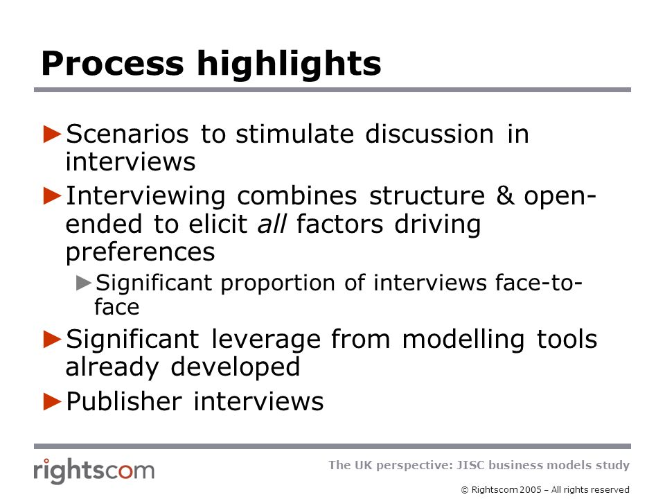 The UK perspective: JISC business models study © Rightscom 2005 – All rights reserved Interview structure (both sets) Current situation Most important drivers Usage of e-journals Reaction to current business models Other models in use (e.g.