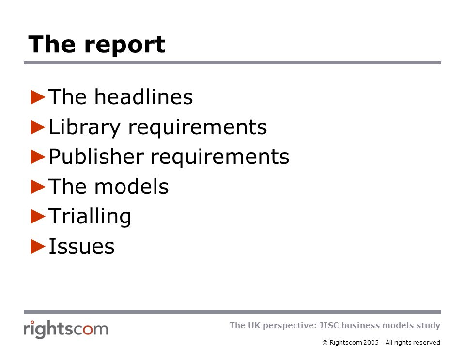 The UK perspective: JISC business models study © Rightscom 2005 – All rights reserved The headlines 7 models developed No single model suits all circumstances No model is going to solve a shortfall in funding and preserve publishers revenues Subscription models are acceptable to libraries and publishers Current instantiations nevertheless create significant difficulties for libraries Big deals can be good value for money Big deals can squeeze out needed journals They are open to other models, including pay-per- view Terms and conditions are important, not just price