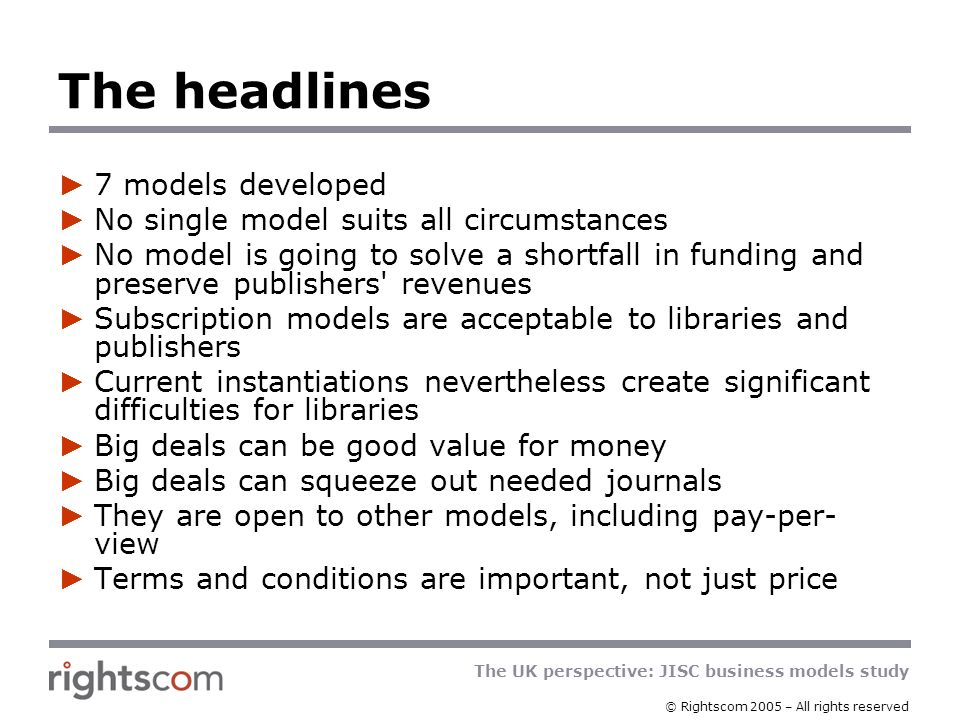 The UK perspective: JISC business models study © Rightscom 2005 – All rights reserved Open Access – author pays Advantages Reduction in subscription costs Access to all Disadvantages Will cost some universities more than their traditional subscriptions Unproved as long-term business model Less interesting for humanities and social sciences