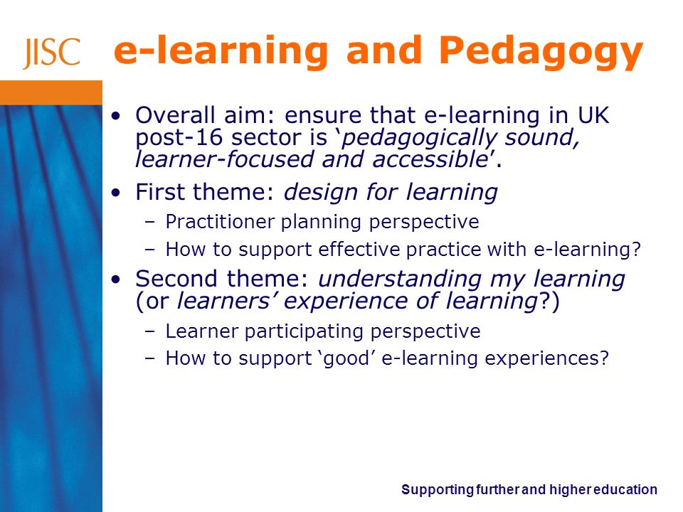 Supporting further and higher education e-learning and Pedagogy Overall aim: ensure that e-learning in UK post-16 sector is pedagogically sound, learner-focused and accessible.