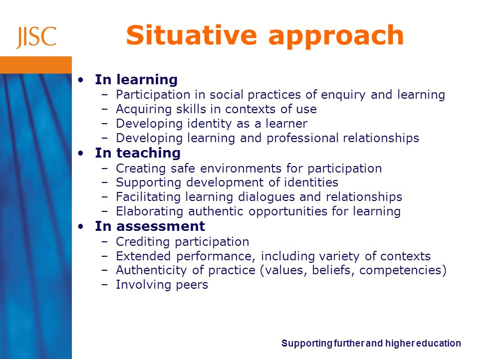 Supporting further and higher education Situative approach In learning –Participation in social practices of enquiry and learning –Acquiring skills in