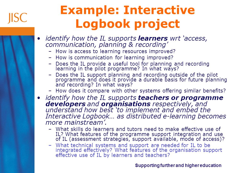 Supporting further and higher education Example: Interactive Logbook project identify how the IL supports learners wrt access, communication, planning