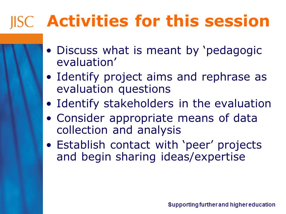 Supporting further and higher education Activities for this session Discuss what is meant by pedagogic evaluation Identify project aims and rephrase a