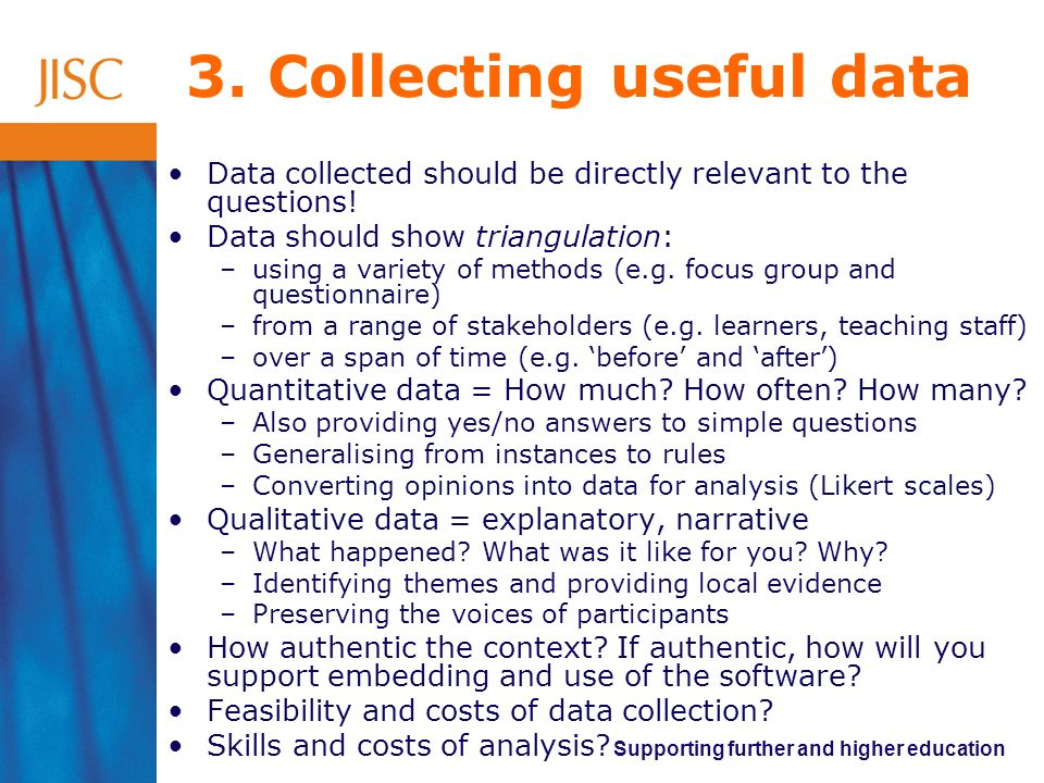 Supporting further and higher education 3. Collecting useful data Data collected should be directly relevant to the questions! Data should show triang