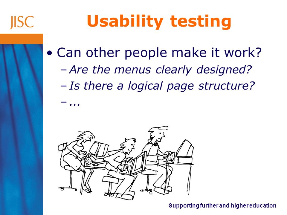 Supporting further and higher education Usability testing Can other people make it work? –Are the menus clearly designed? –Is there a logical page str