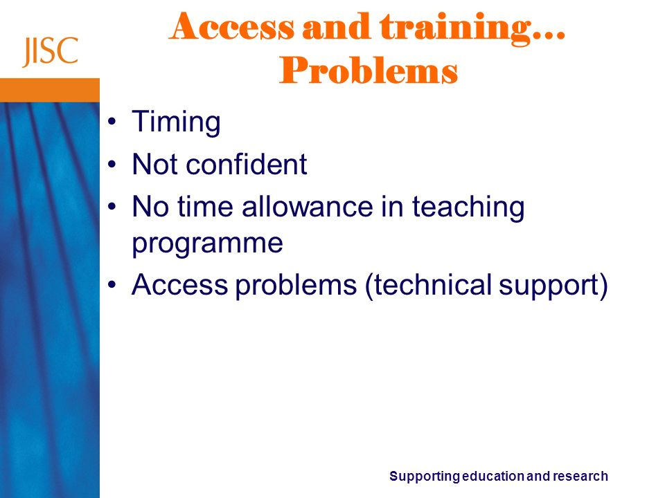 Supporting education and research Access and training… Problems Timing Not confident No time allowance in teaching programme Access problems (technica