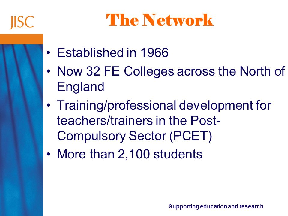 Supporting education and research The Network Established in 1966 Now 32 FE Colleges across the North of England Training/professional development for
