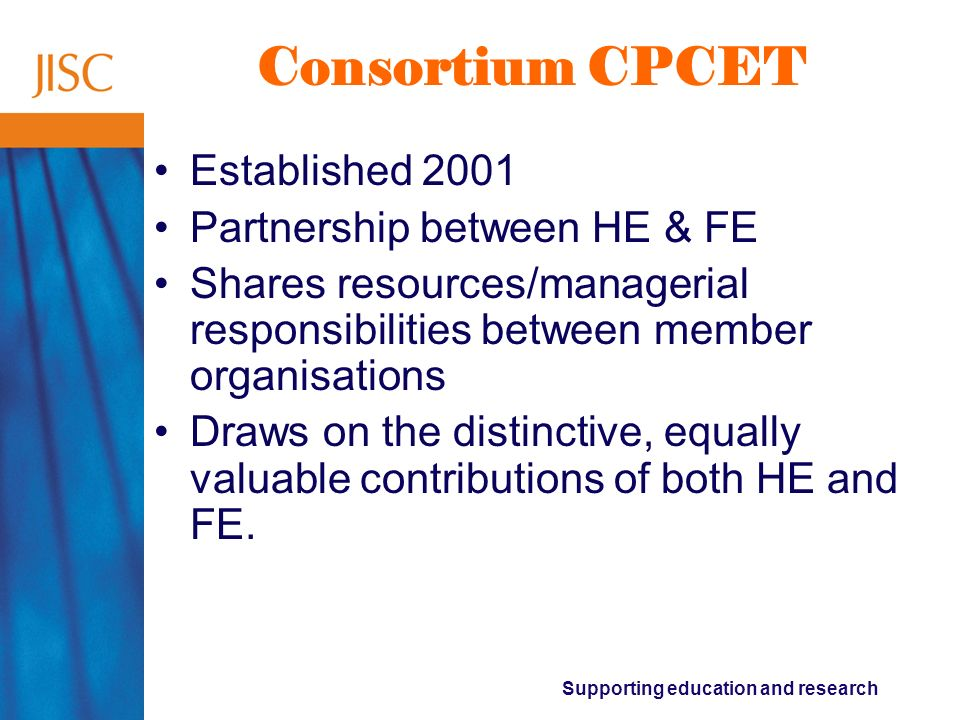 Supporting education and research Consortium CPCET Established 2001 Partnership between HE & FE Shares resources/managerial responsibilities between m