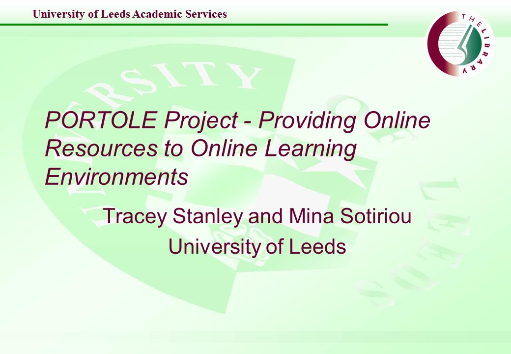University of Leeds Academic Services PORTOLE Project - Providing Online Resources to Online Learning Environments Tracey Stanley and Mina Sotiriou University of Leeds