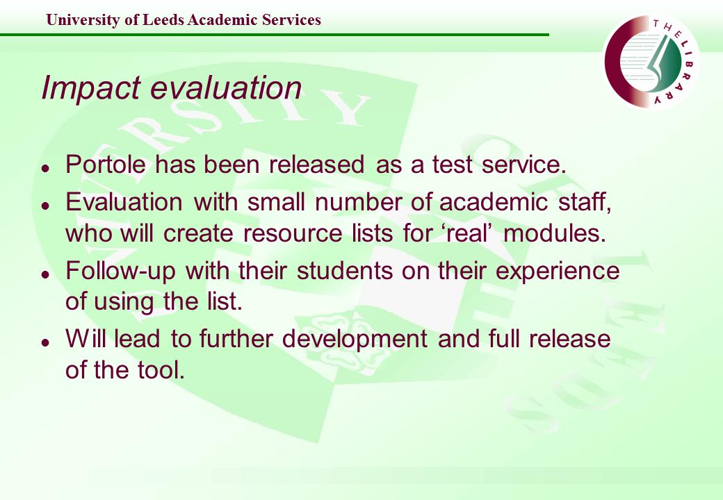 University of Leeds Academic Services Impact evaluation l Portole has been released as a test service. l Evaluation with small number of academic staf