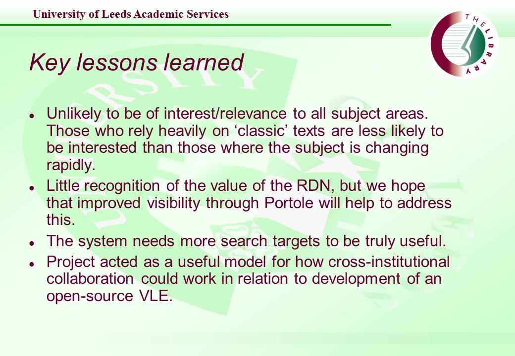 University of Leeds Academic Services Key lessons learned l Unlikely to be of interest/relevance to all subject areas.