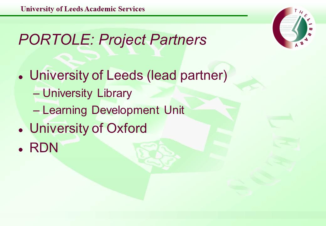 University of Leeds Academic Services PORTOLE: Project Partners l University of Leeds (lead partner) –University Library –Learning Development Unit l University of Oxford l RDN