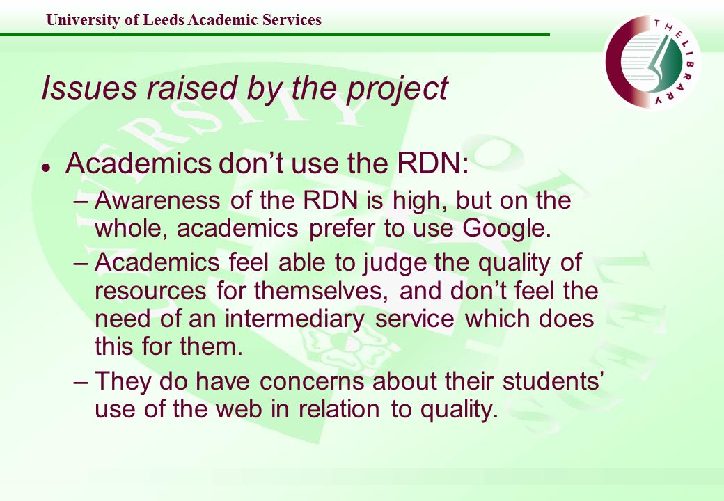 University of Leeds Academic Services Issues raised by the project l Academics dont use the RDN: –Awareness of the RDN is high, but on the whole, academics prefer to use Google.